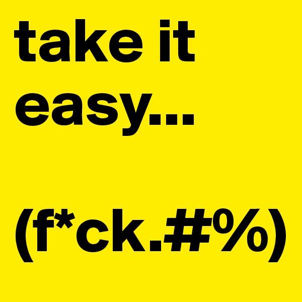 take it easy...  (f*ck.#%)