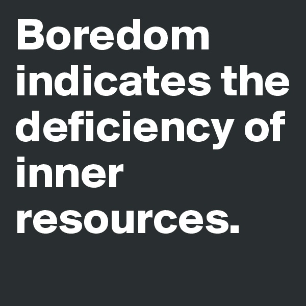 Boredom indicates the deficiency of inner resources.