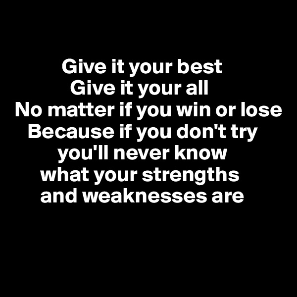 Give it your best              Give it your all No matter if you win or lose    Because if you don't try            you'll never know        what your strengths        and weaknesses are