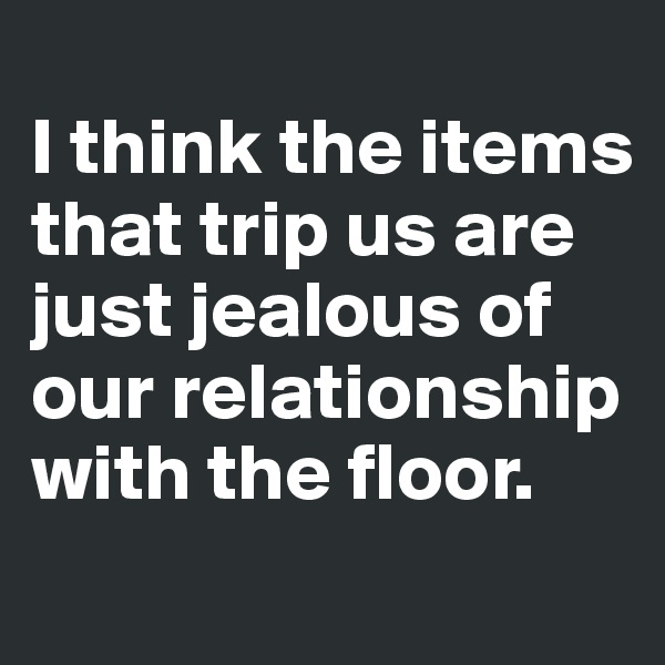 I think the items that trip us are just jealous of our relationship with the floor.