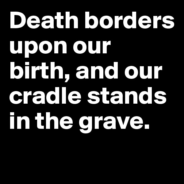 Death borders upon our birth, and our cradle stands in the grave.