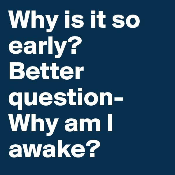 Why is it so early? Better question- Why am I awake?