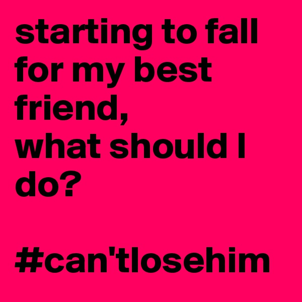 starting to fall for my best friend, what should I do?  #can'tlosehim