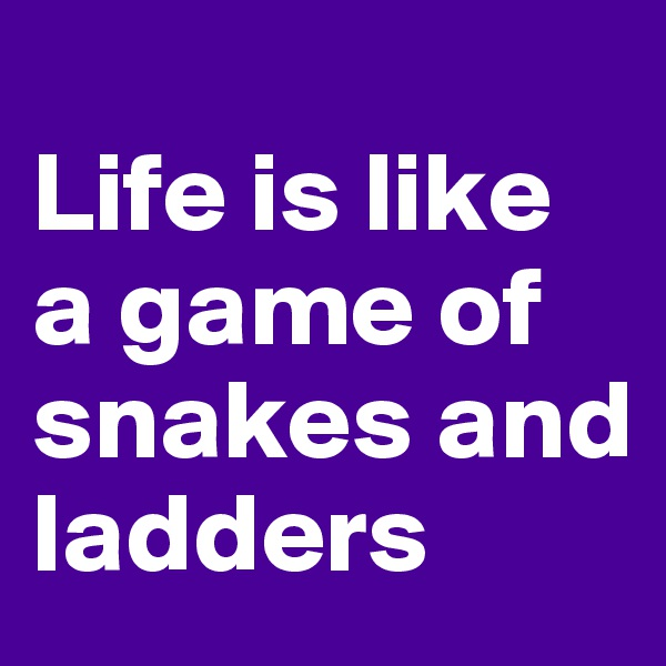 Life is like a game of snakes and ladders