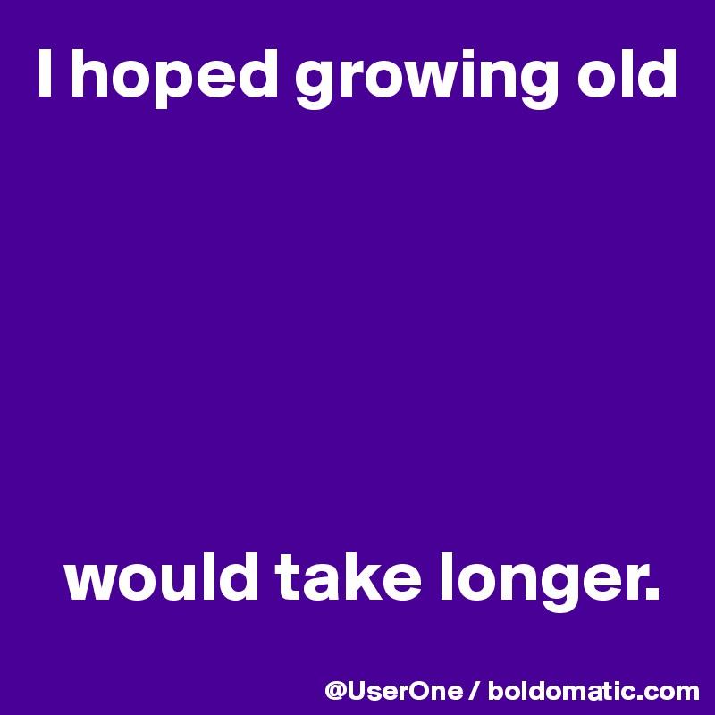 I hoped growing old         would take longer.