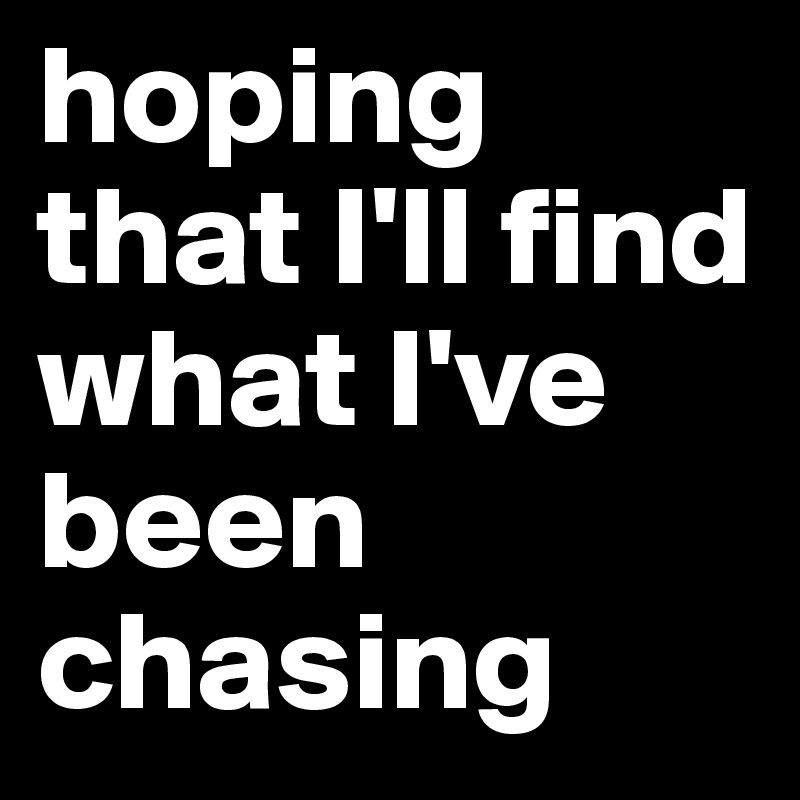 hoping that I'll find what I've been chasing