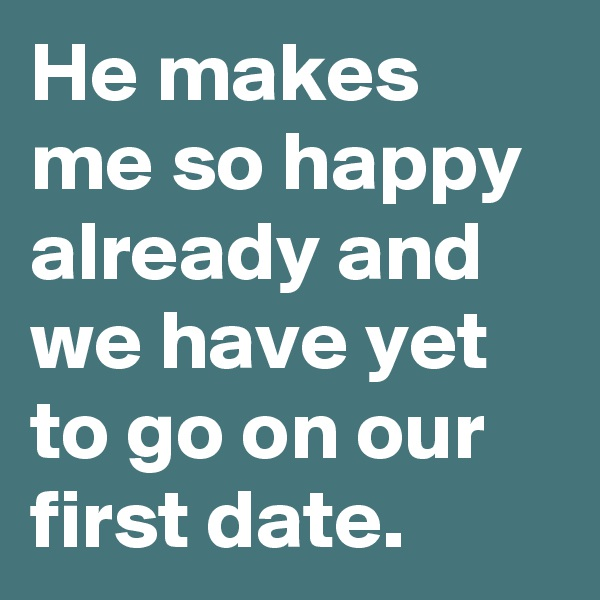 He makes me so happy already and we have yet to go on our first date.