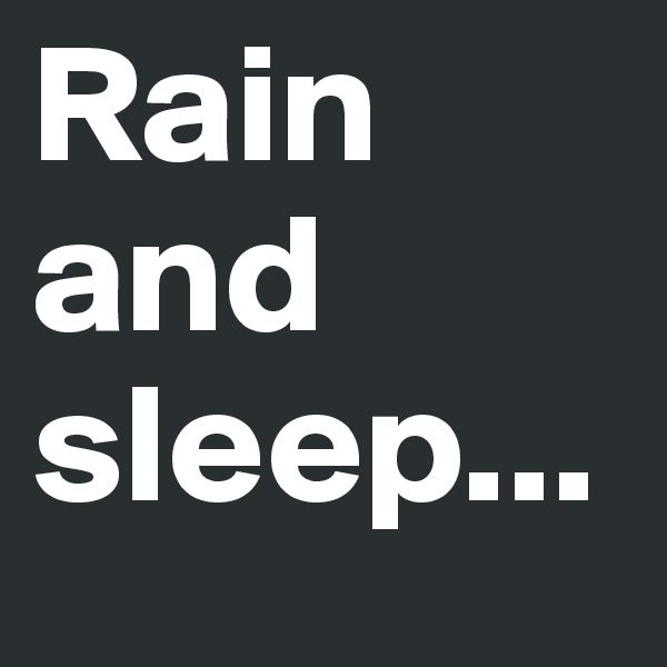 Rain and sleep...