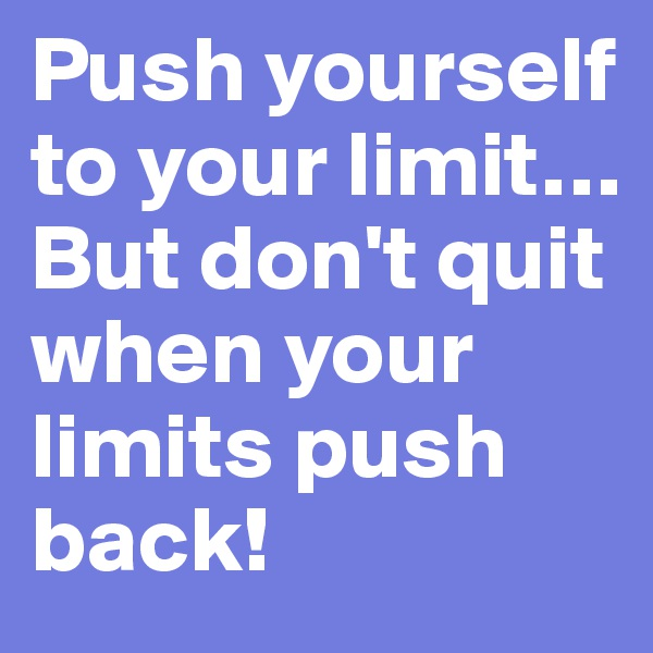 Push yourself to your limit… But don't quit when your limits push back!