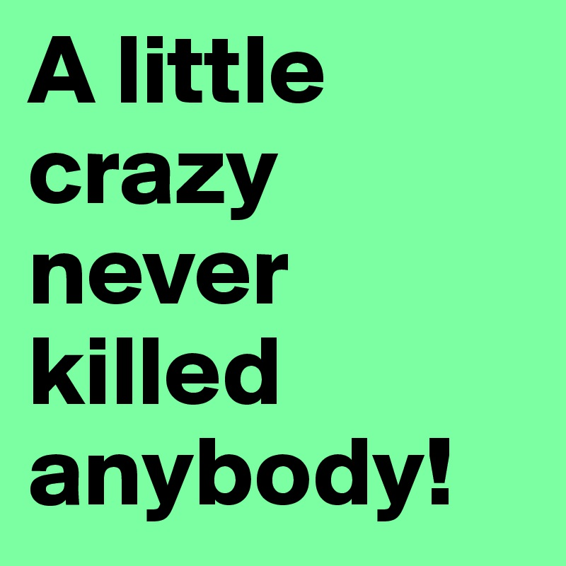 A little crazy never killed anybody!