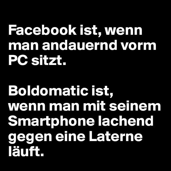 Facebook ist, wenn man andauernd vorm PC sitzt.   Boldomatic ist,  wenn man mit seinem Smartphone lachend gegen eine Laterne läuft.