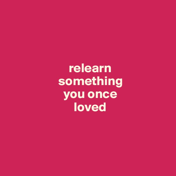relearn                     something                       you once                           loved