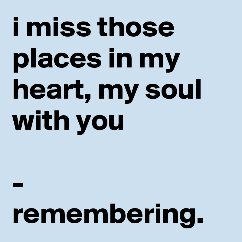 i miss those places in my heart, my soul with you  - remembering.