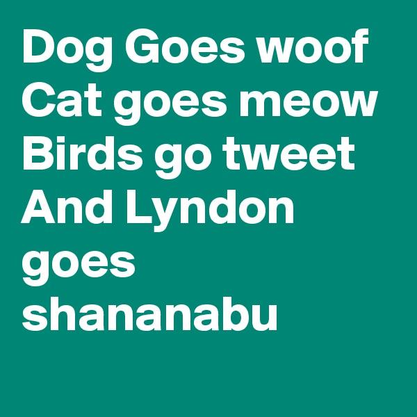 Dog Goes woof Cat goes meow Birds go tweet And Lyndon goes shananabu