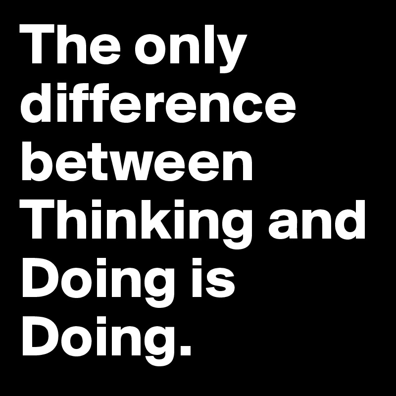 The only difference between Thinking and Doing is Doing.