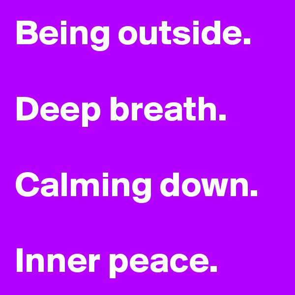 Being outside.  Deep breath.  Calming down.  Inner peace.