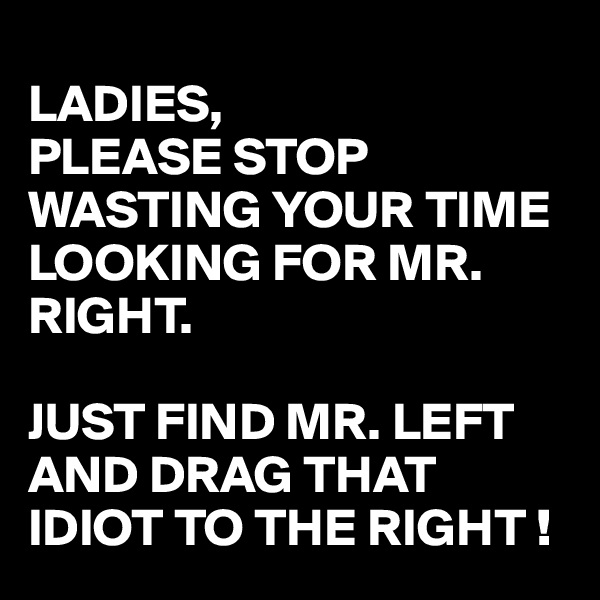 LADIES, PLEASE STOP WASTING YOUR TIME LOOKING FOR MR. RIGHT.  JUST FIND MR. LEFT AND DRAG THAT IDIOT TO THE RIGHT !