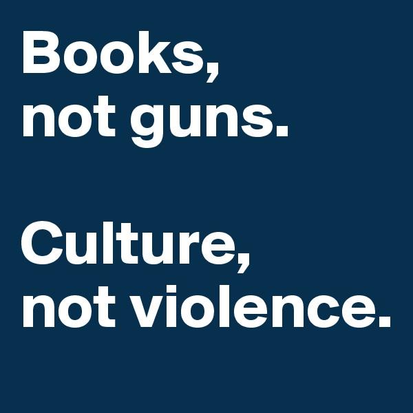 Books,  not guns.   Culture,  not violence.