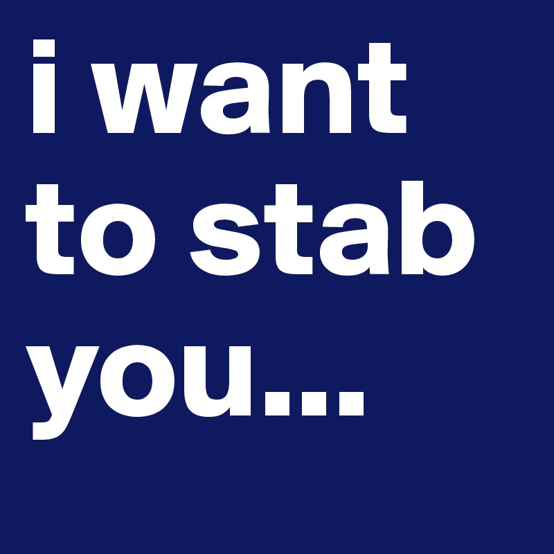 i want to stab you...