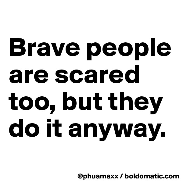 Brave people are scared too, but they do it anyway.