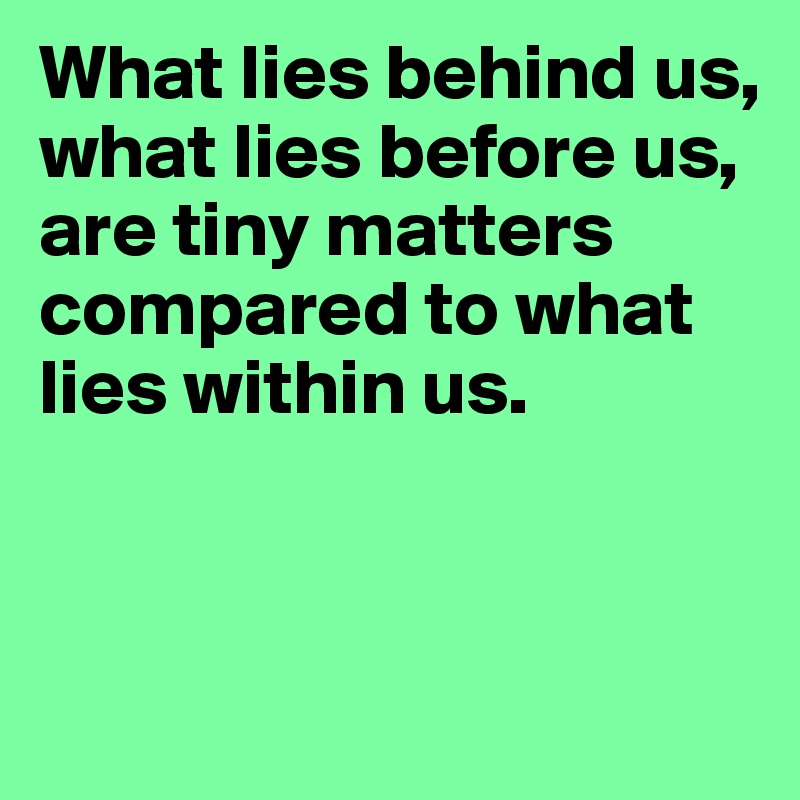 What lies behind us, what lies before us, are tiny matters compared to what lies within us.