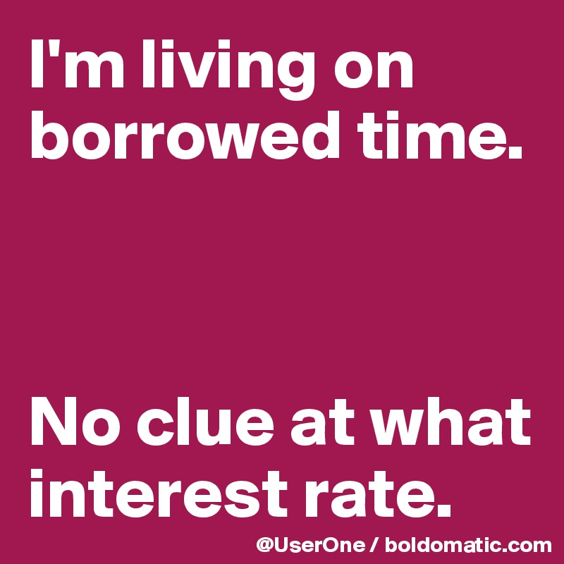 I'm living on borrowed time.    No clue at what interest rate.