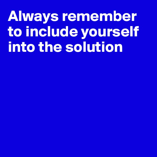 Always remember to include yourself into the solution