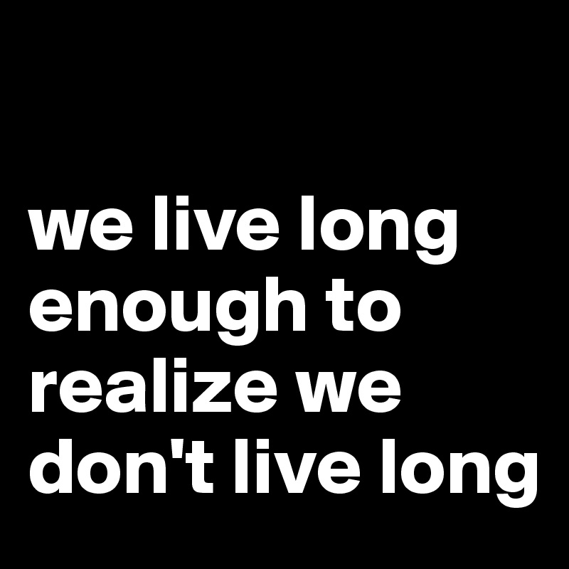 we live long enough to realize we don't live long