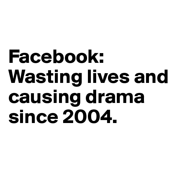 Facebook: Wasting lives and causing drama since 2004.