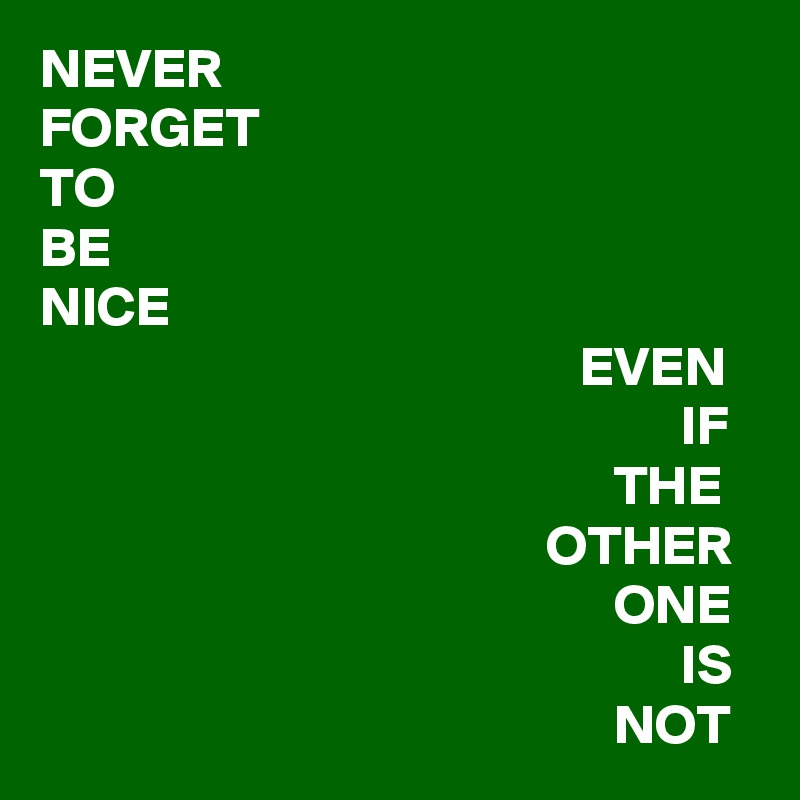 NEVER FORGET TO BE NICE                                                      EVEN                                                          IF                                                    THE                                              OTHER                                                    ONE                                                          IS                                                    NOT