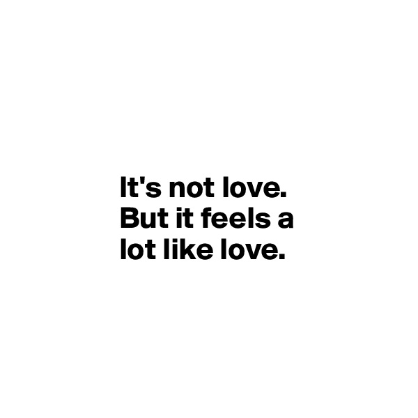 It's not love.                      But it feels a                      lot like love.