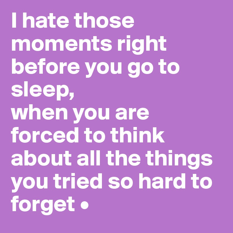 I hate those moments right before you go to sleep, when you are forced to think about all the things you tried so hard to forget •