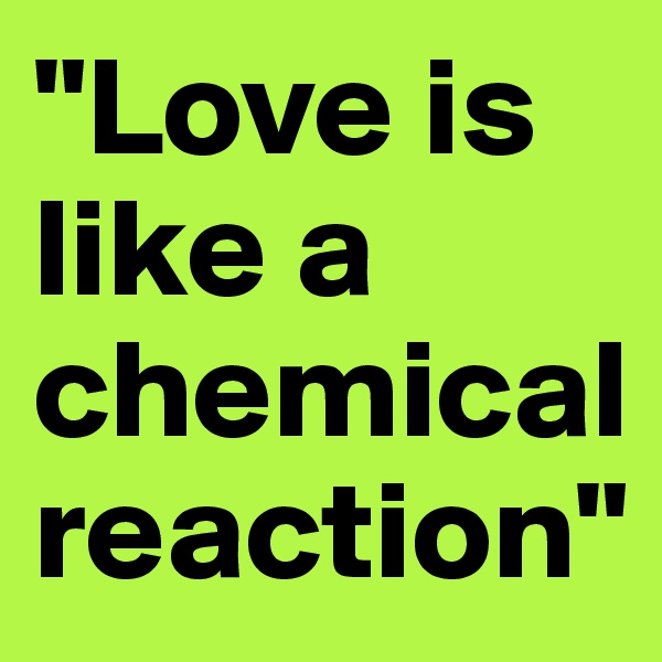 """Love is like a chemical reaction"""