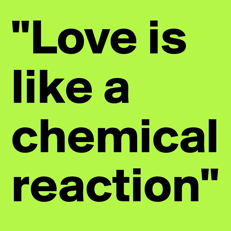"""""""Love is like a chemical reaction"""""""