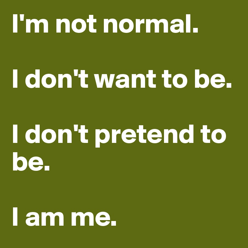I'm not normal.  I don't want to be.  I don't pretend to be.  I am me.