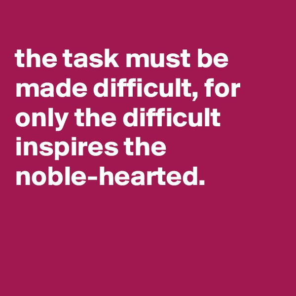 the task must be made difficult, for only the difficult inspires the noble-hearted.