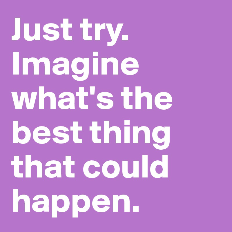 Just try. Imagine what's the best thing that could happen.
