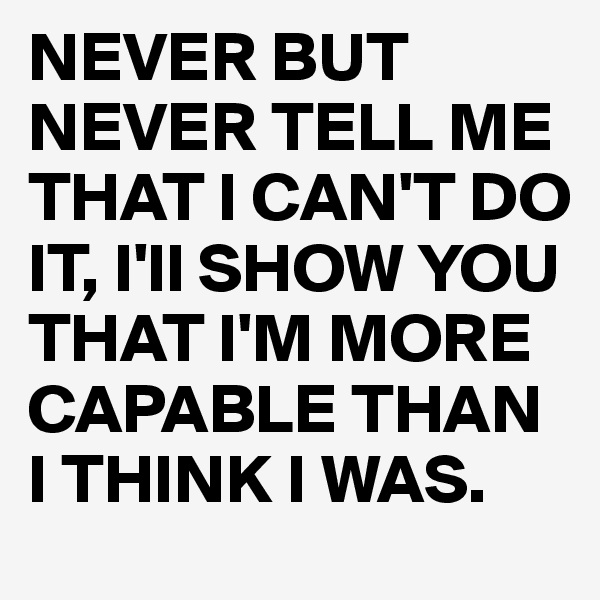 NEVER BUT NEVER TELL ME THAT I CAN'T DO IT, I'll SHOW YOU THAT I'M MORE CAPABLE THAN I THINK I WAS.