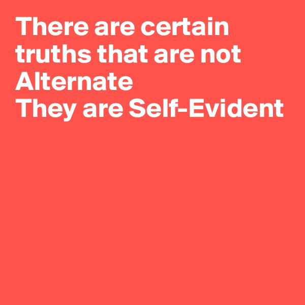 There are certain truths that are not Alternate They are Self-Evident
