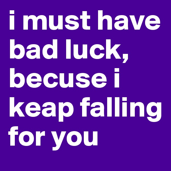 i must have bad luck, becuse i keap falling for you