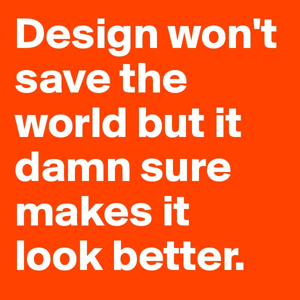 Design won't save the world but it damn sure makes it look better.
