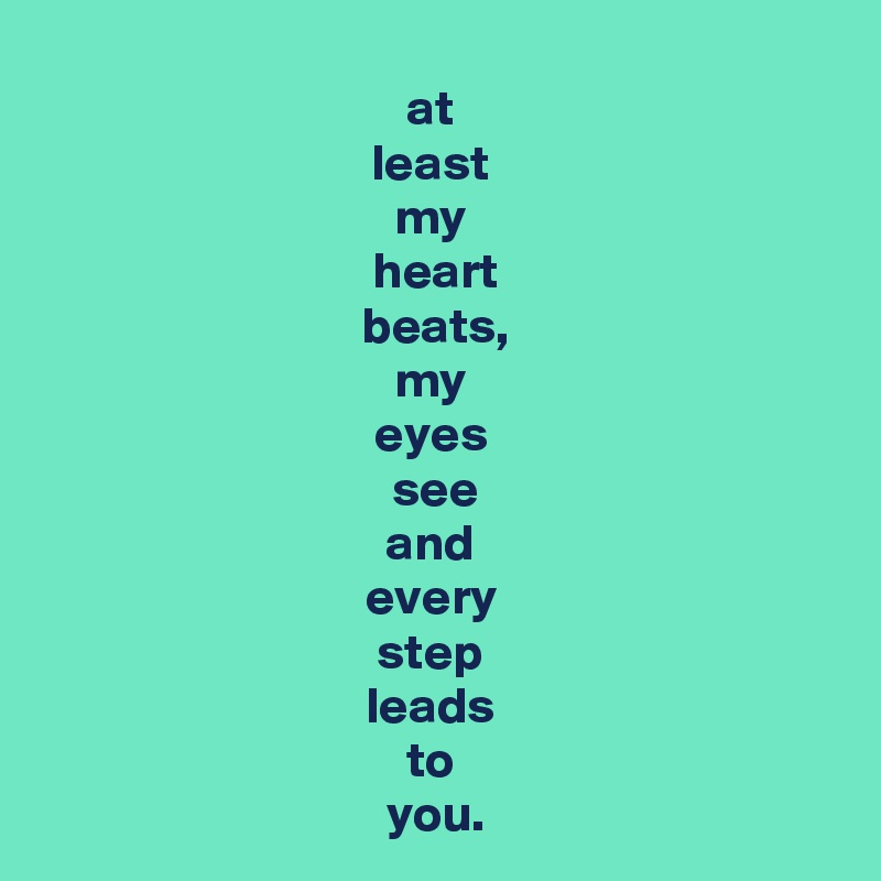 at  least  my  heart beats, my  eyes  see and  every  step  leads  to  you.