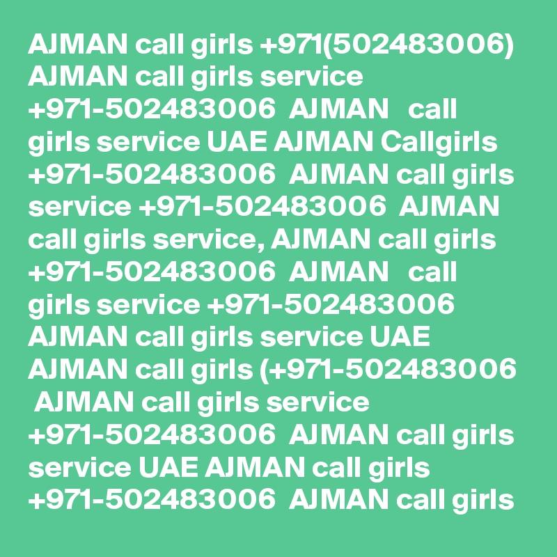AJMAN call girls +971(502483006) AJMAN call girls service +971-502483006  AJMAN   call girls service UAE AJMAN Callgirls +971-502483006  AJMAN call girls service +971-502483006  AJMAN  call girls service, AJMAN call girls +971-502483006  AJMAN   call girls service +971-502483006  AJMAN call girls service UAE AJMAN call girls (+971-502483006  AJMAN call girls service +971-502483006  AJMAN call girls service UAE AJMAN call girls +971-502483006  AJMAN call girls