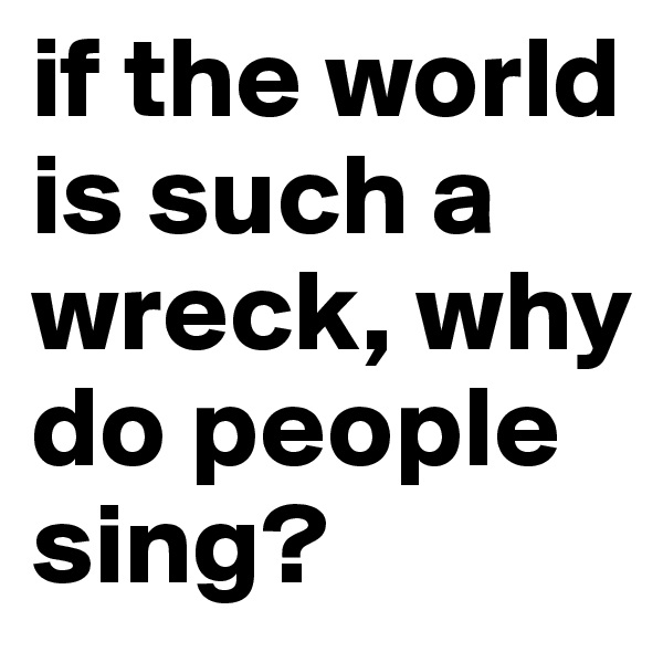 if the world is such a wreck, why do people sing?