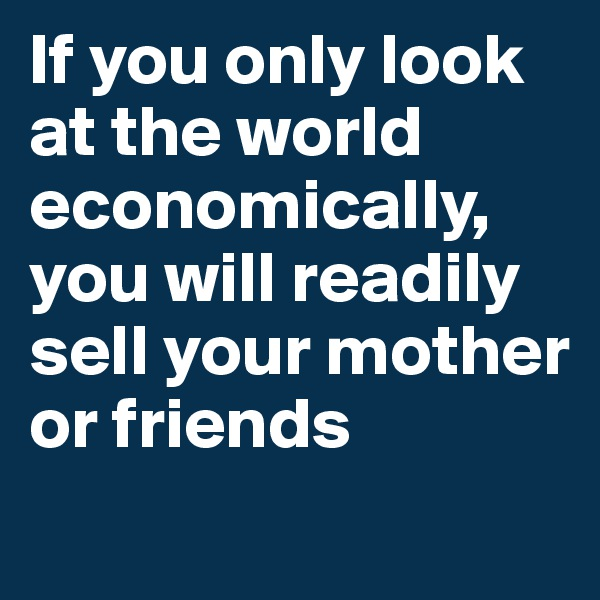 If you only look at the world economically, you will readily sell your mother or friends