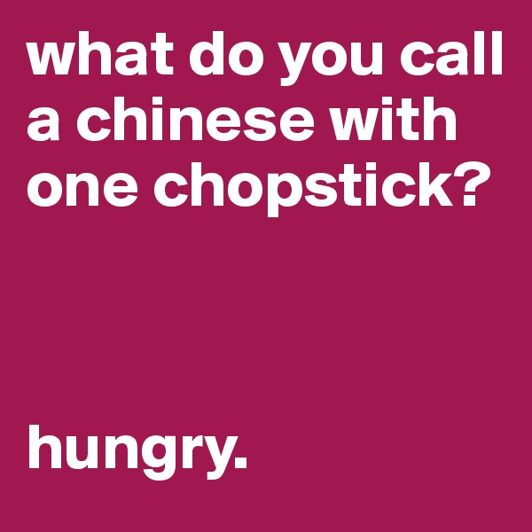 what do you call a chinese with one chopstick?    hungry.