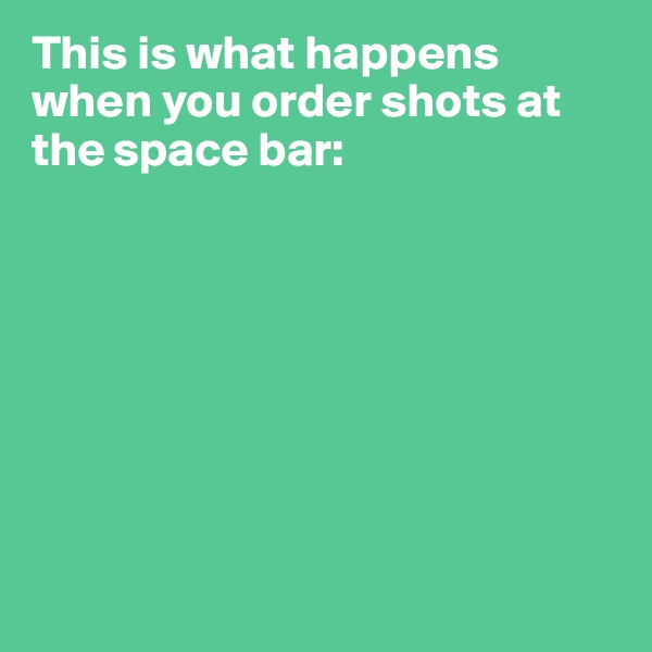 This is what happens when you order shots at the space bar: