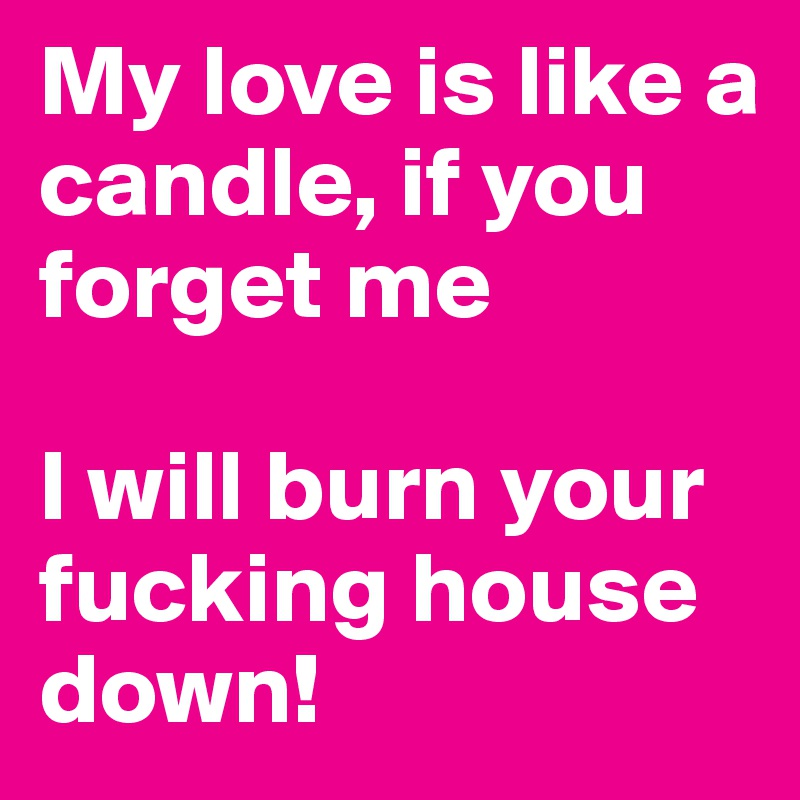My love is like a candle, if you forget me  I will burn your fucking house down!
