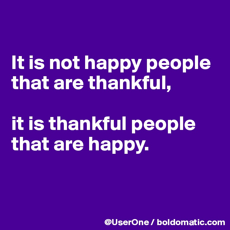 It is not happy people that are thankful,  it is thankful people that are happy.