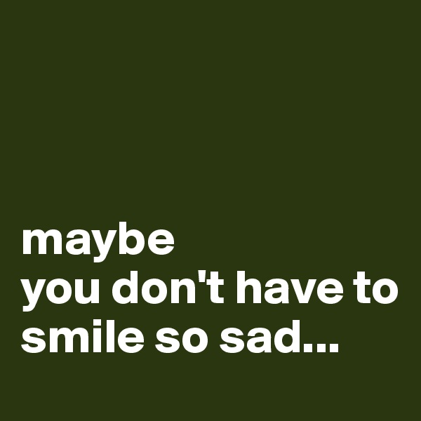 maybe you don't have to  smile so sad...